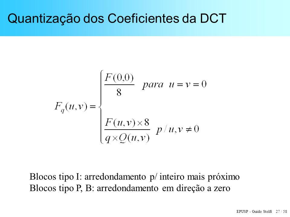 EPUSP - Guido Stolfi 27 / 58 Quantização dos Coeficientes da DCT Blocos tipo I: arredondamento p/ inteiro mais próximo Blocos tipo P, B: arredondamento em direção a zero