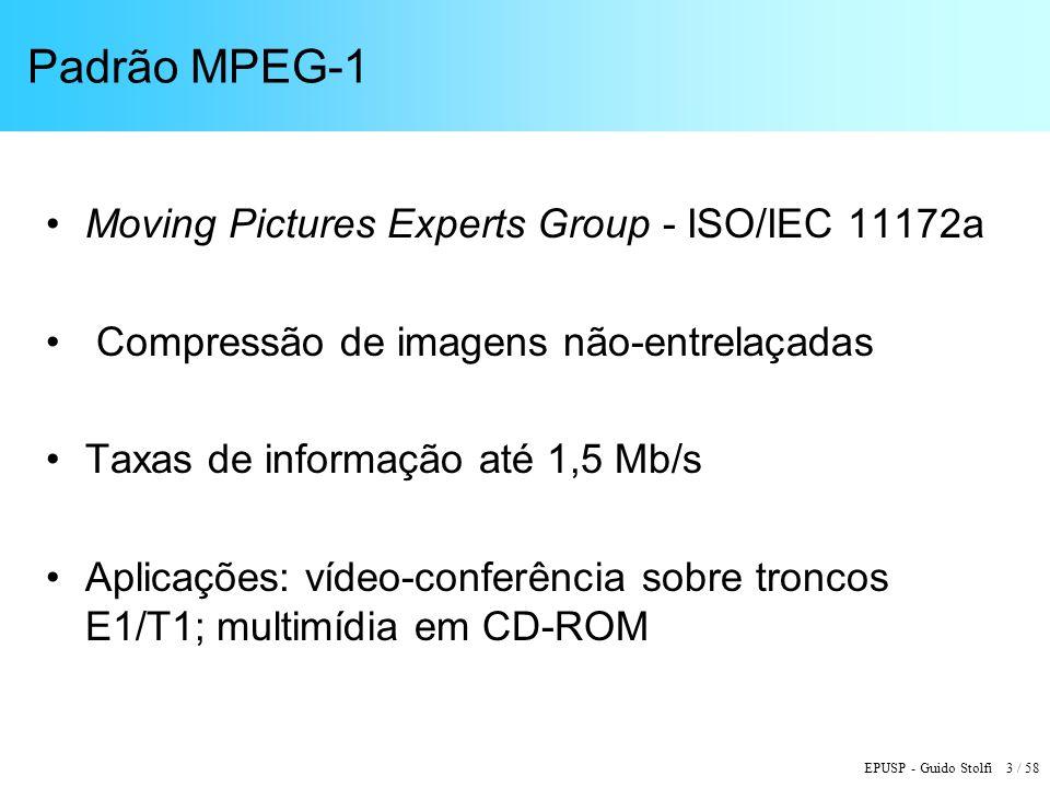 EPUSP - Guido Stolfi 3 / 58 Padrão MPEG-1 Moving Pictures Experts Group - ISO/IEC 11172a Compressão de imagens não-entrelaçadas Taxas de informação até 1,5 Mb/s Aplicações: vídeo-conferência sobre troncos E1/T1; multimídia em CD-ROM