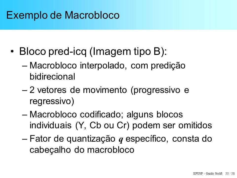 EPUSP - Guido Stolfi 50 / 58 Exemplo de Macrobloco Bloco pred-icq (Imagem tipo B): –Macrobloco interpolado, com predição bidirecional –2 vetores de movimento (progressivo e regressivo) –Macrobloco codificado; alguns blocos individuais (Y, Cb ou Cr) podem ser omitidos –Fator de quantização q específico, consta do cabeçalho do macrobloco