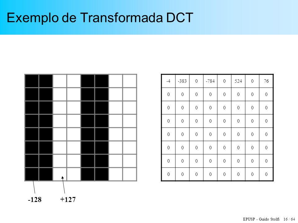 EPUSP - Guido Stolfi 16 / 64 Exemplo de Transformada DCT -4-3830-7840524076 00000000 00000000 00000000 00000000 00000000 00000000 00000000 -128+127