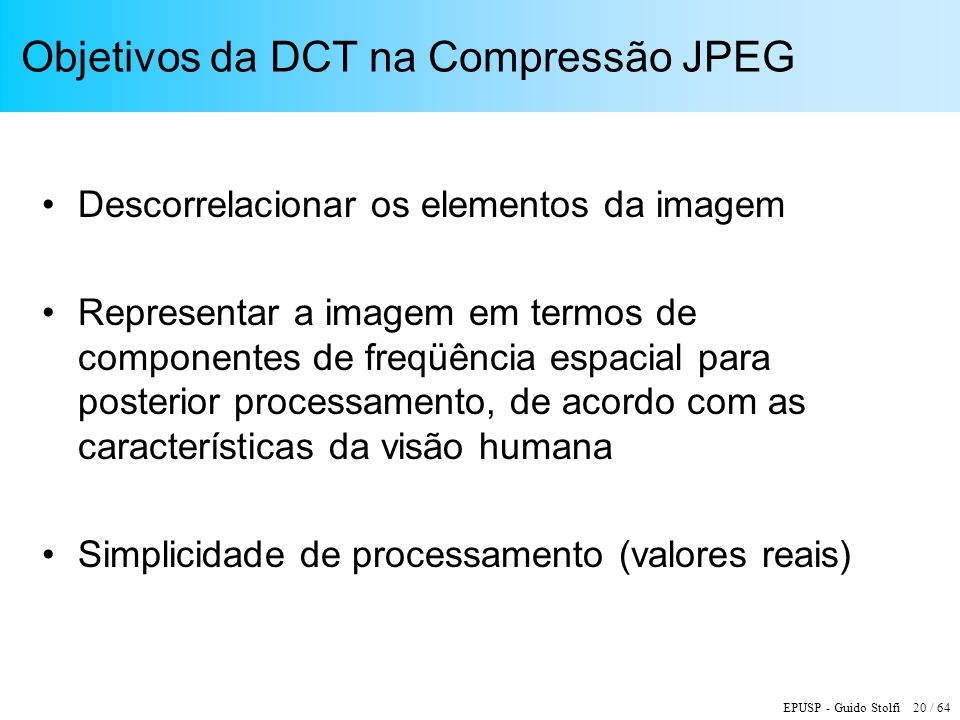 EPUSP - Guido Stolfi 20 / 64 Objetivos da DCT na Compressão JPEG Descorrelacionar os elementos da imagem Representar a imagem em termos de componentes