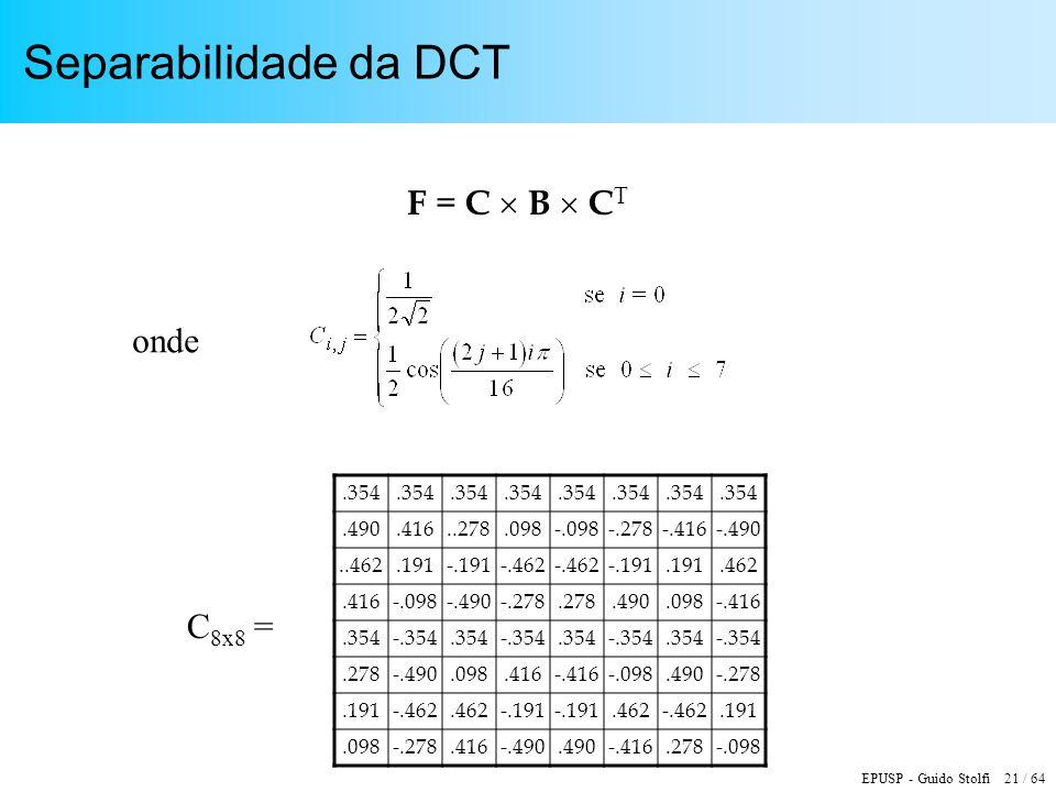 EPUSP - Guido Stolfi 21 / 64 Separabilidade da DCT F = C B C T onde.354.490.416..278.098-.098-.278-.416-.490..462.191-.191-.462 -.191.191.462.416-.098