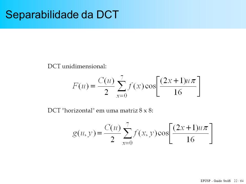 EPUSP - Guido Stolfi 22 / 64 Separabilidade da DCT DCT unidimensional: DCT