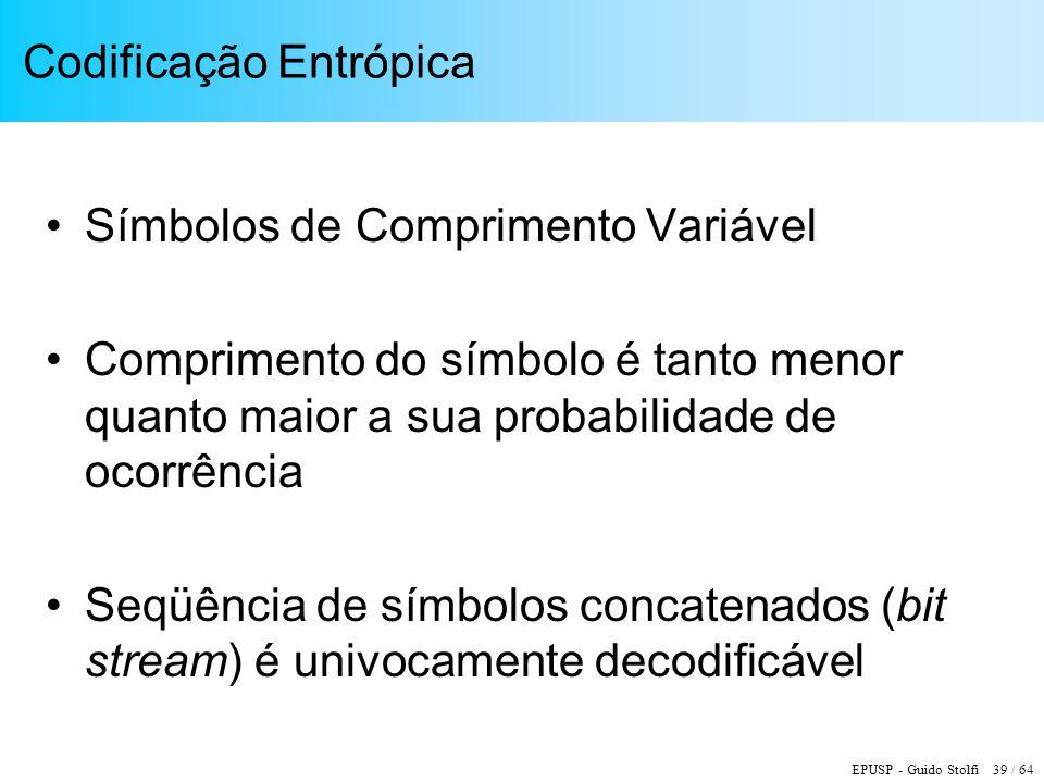 EPUSP - Guido Stolfi 39 / 64 Codificação Entrópica Símbolos de Comprimento Variável Comprimento do símbolo é tanto menor quanto maior a sua probabilid