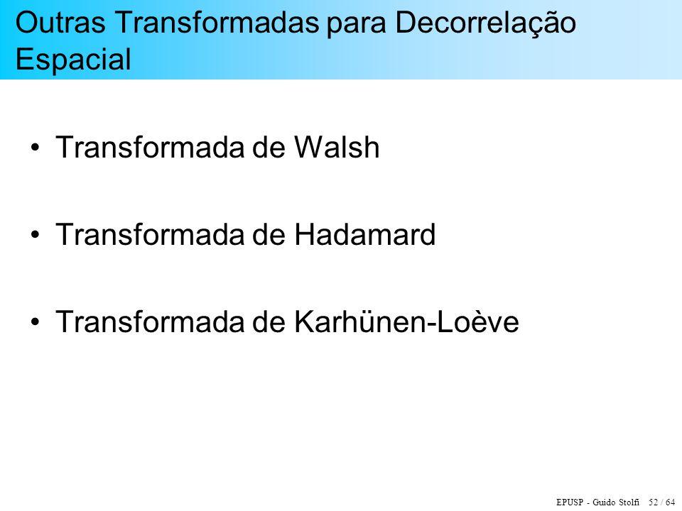 EPUSP - Guido Stolfi 52 / 64 Outras Transformadas para Decorrelação Espacial Transformada de Walsh Transformada de Hadamard Transformada de Karhünen-L