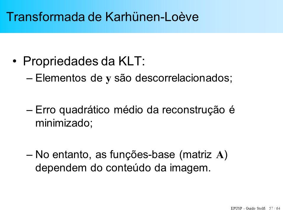EPUSP - Guido Stolfi 57 / 64 Transformada de Karhünen-Loève Propriedades da KLT: –Elementos de y são descorrelacionados; –Erro quadrático médio da rec