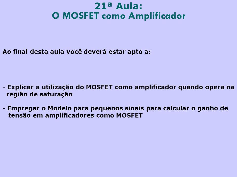 21ª Aula: O MOSFET como Amplificador Ao final desta aula você deverá estar apto a: - Explicar a utilização do MOSFET como amplificador quando opera na