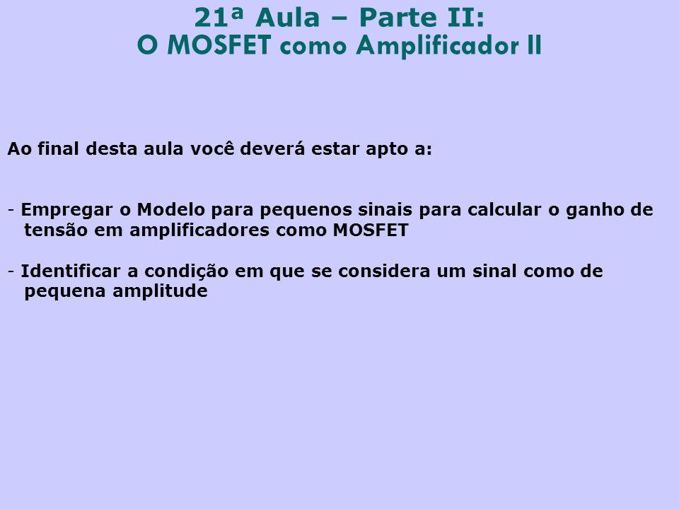 21ª Aula – Parte II: O MOSFET como Amplificador II Ao final desta aula você deverá estar apto a: - Empregar o Modelo para pequenos sinais para calcula