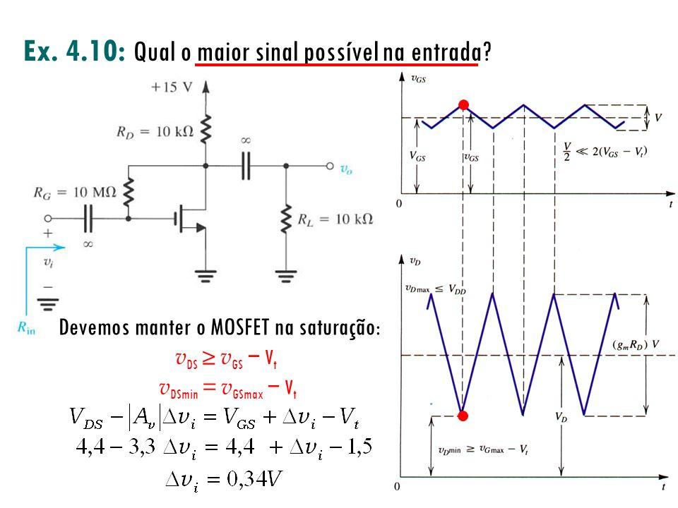 Ex. 4.10: Qual o maior sinal possível na entrada? Devemos manter o MOSFET na saturação: v DS v GS V t v DSmin = v GSmax V t