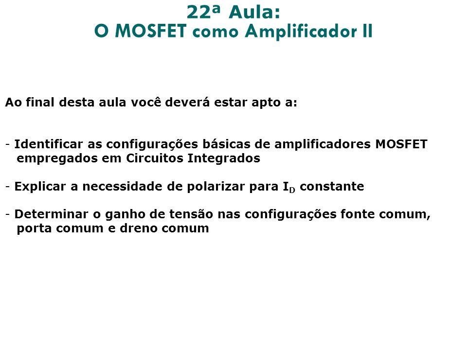 22ª Aula: O MOSFET como Amplificador II Ao final desta aula você deverá estar apto a: - Identificar as configurações básicas de amplificadores MOSFET