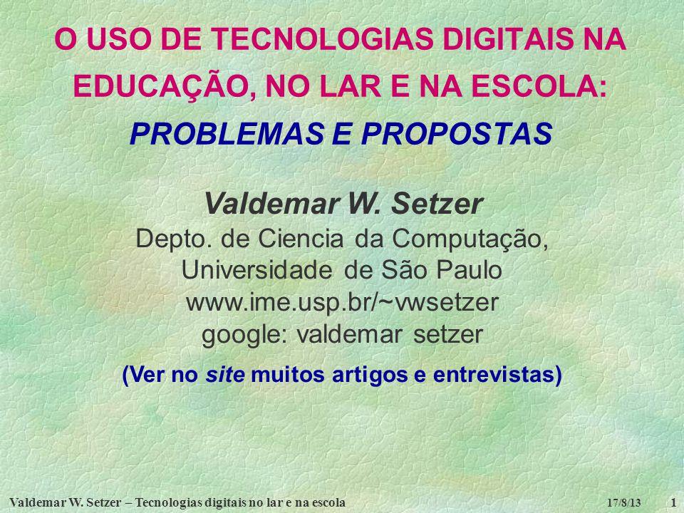 Valdemar W. Setzer – Tecnologias digitais no lar e na escola1 17/8/13 O USO DE TECNOLOGIAS DIGITAIS NA EDUCAÇÃO, NO LAR E NA ESCOLA: PROBLEMAS E PROPO