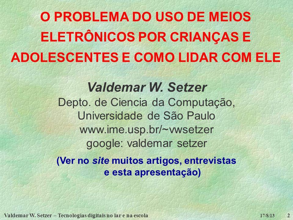 Valdemar W. Setzer – Tecnologias digitais no lar e na escola2 17/8/13 O PROBLEMA DO USO DE MEIOS ELETRÔNICOS POR CRIANÇAS E ADOLESCENTES E COMO LIDAR