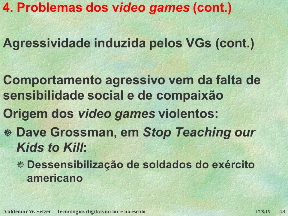 Valdemar W. Setzer – Tecnologias digitais no lar e na escola43 17/8/13 4. Problemas dos video games (cont.) Agressividade induzida pelos VGs (cont.) C