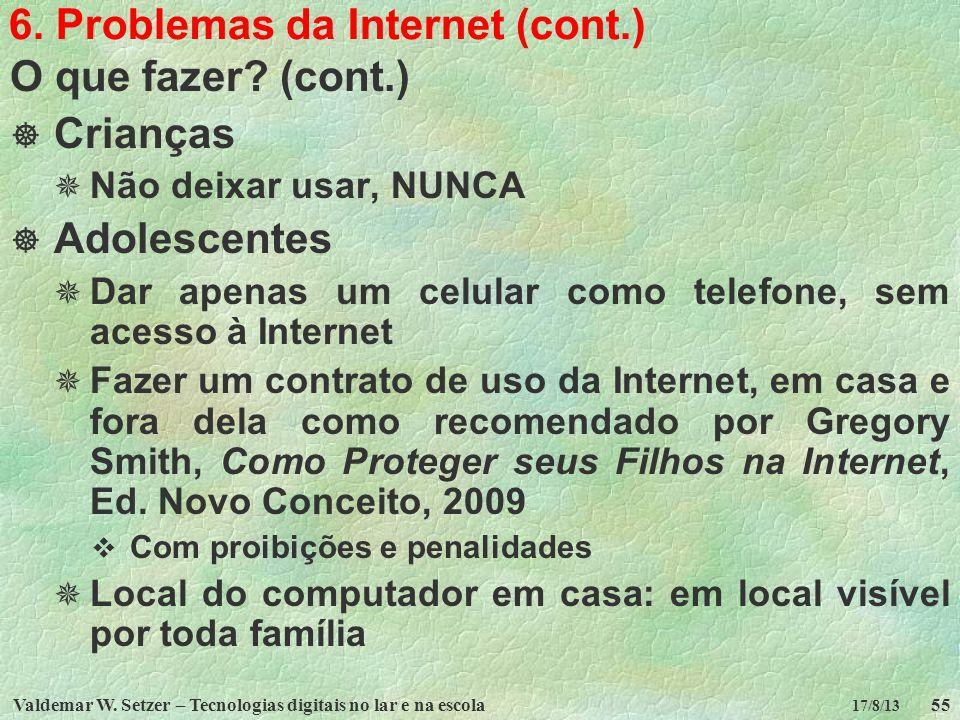 Valdemar W. Setzer – Tecnologias digitais no lar e na escola55 17/8/13 6. Problemas da Internet (cont.) O que fazer? (cont.) Crianças Não deixar usar,