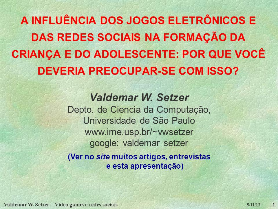 Valdemar W. Setzer – Video games e redes sociais1 5/11/13 A INFLUÊNCIA DOS JOGOS ELETRÔNICOS E DAS REDES SOCIAIS NA FORMAÇÃO DA CRIANÇA E DO ADOLESCEN