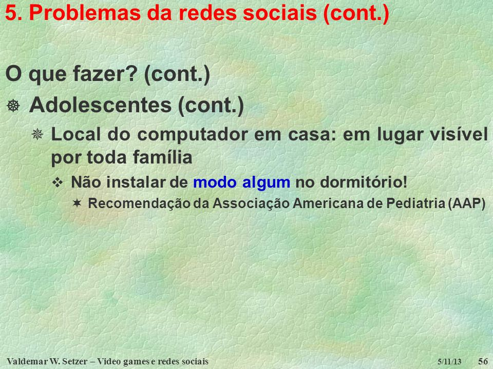 Valdemar W. Setzer – Video games e redes sociais56 5/11/13 5. Problemas da redes sociais (cont.) O que fazer? (cont.) Adolescentes (cont.) Local do co