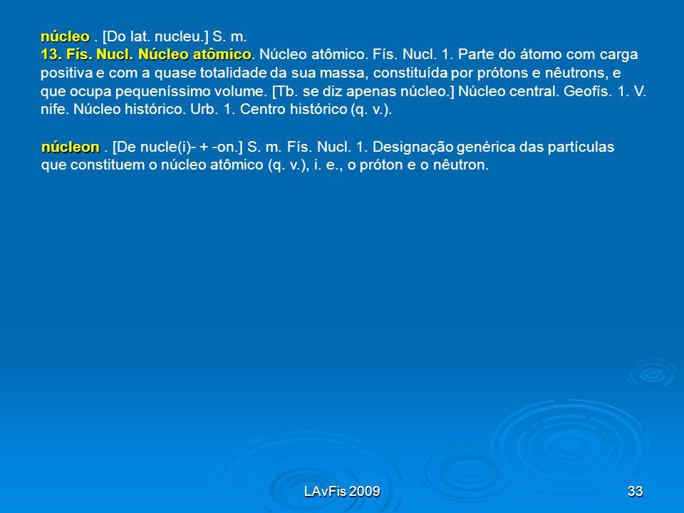 LAvFis 200933 núcleon núcleon. [De nucle(i)- + -on.] S. m. Fís. Nucl. 1. Designação genérica das partículas que constituem o núcleo atômico (q. v.), i