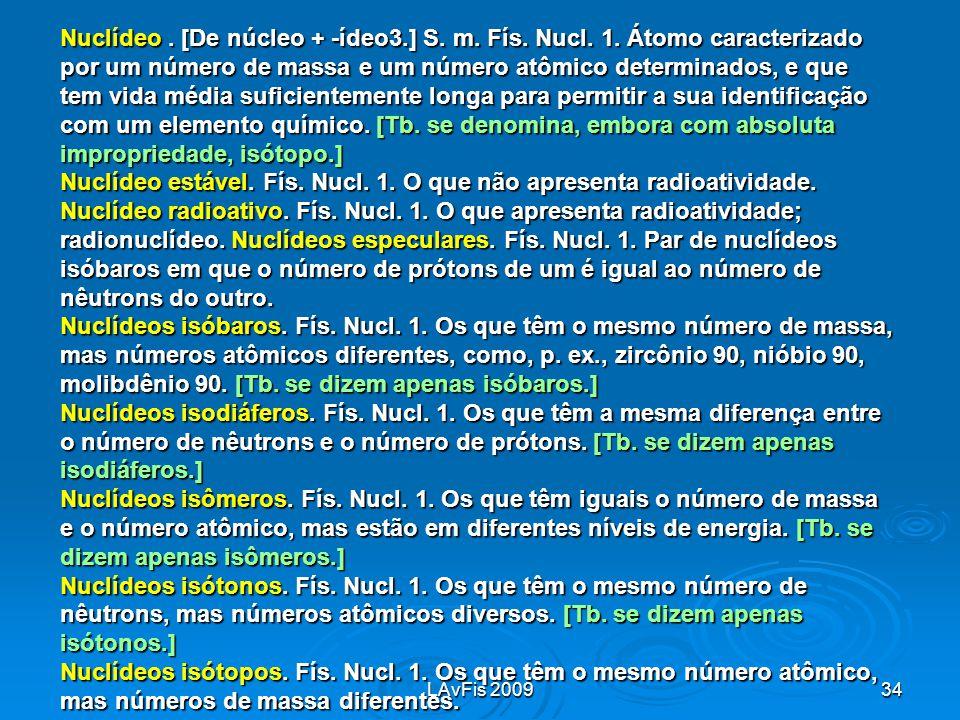 LAvFis 200934 Nuclídeo. [De núcleo + -ídeo3.] S. m. Fís. Nucl. 1. Átomo caracterizado por um número de massa e um número atômico determinados, e que t
