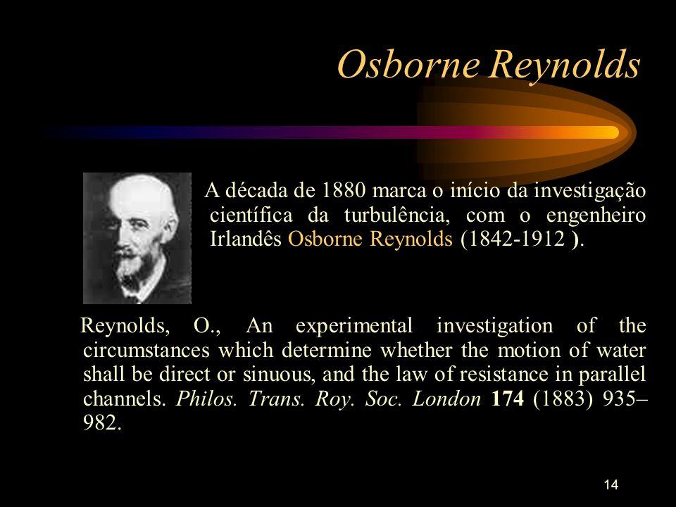 14 Osborne Reynolds A década de 1880 marca o início da investigação científica da turbulência, com o engenheiro Irlandês Osborne Reynolds (1842-1912 )