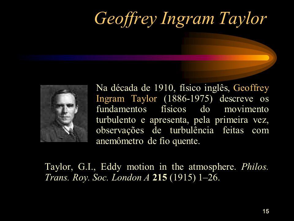 15 Geoffrey Ingram Taylor Na década de 1910, físico inglês, Geoffrey Ingram Taylor (1886-1975) descreve os fundamentos físicos do movimento turbulento