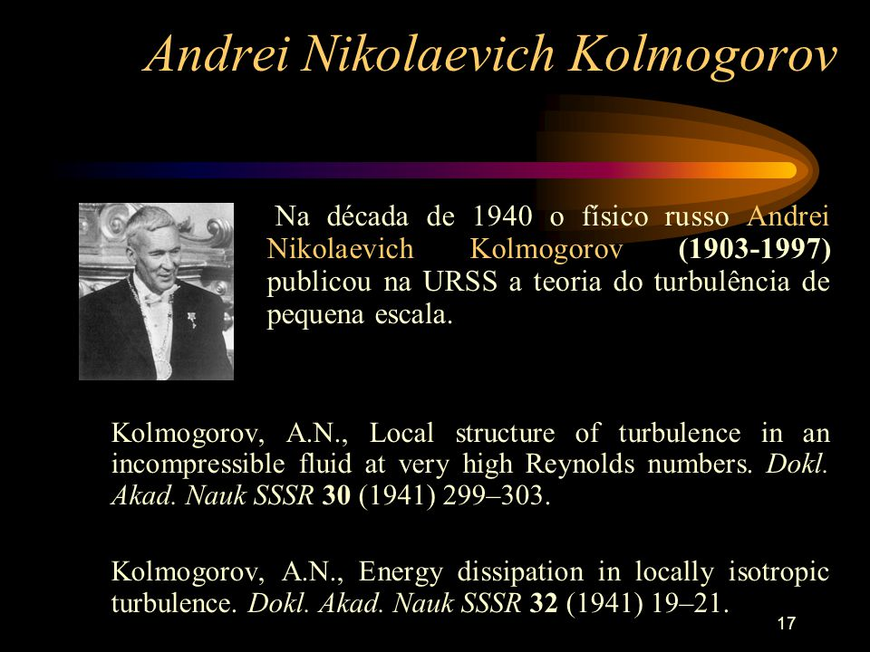 17 Andrei Nikolaevich Kolmogorov Na década de 1940 o físico russo Andrei Nikolaevich Kolmogorov (1903-1997) publicou na URSS a teoria do turbulência d