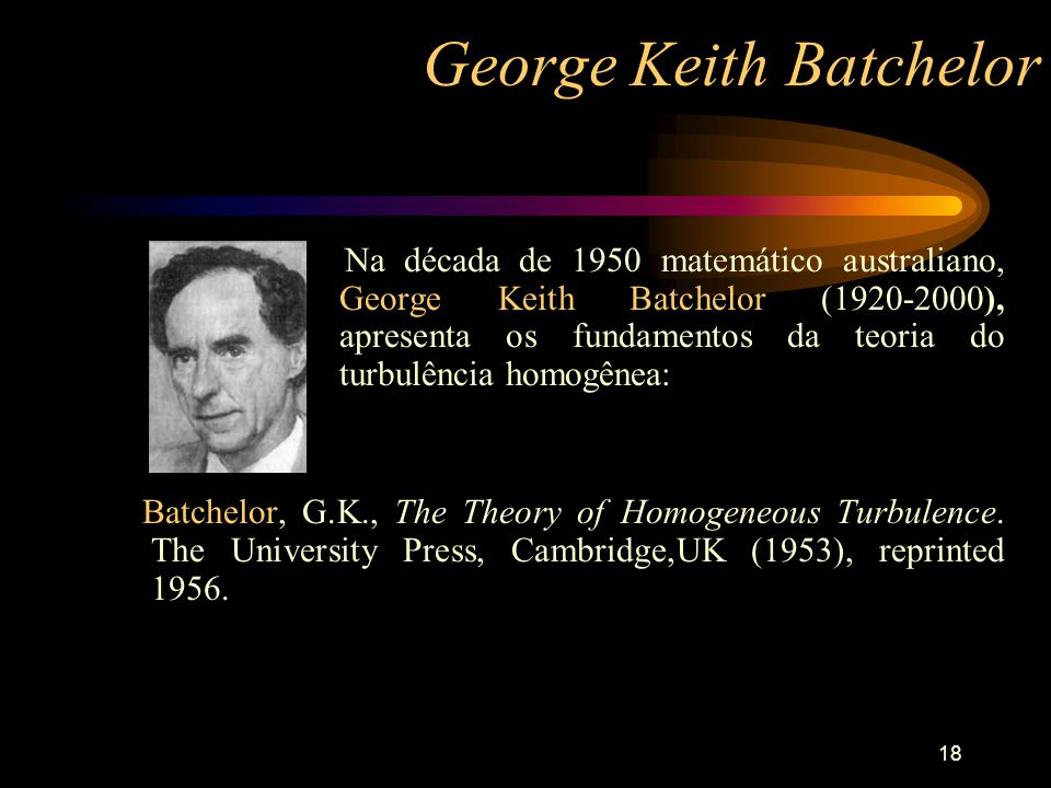 18 George Keith Batchelor Na década de 1950 matemático australiano, George Keith Batchelor (1920-2000), apresenta os fundamentos da teoria do turbulên