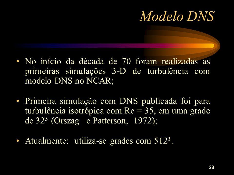 28 Modelo DNS No início da década de 70 foram realizadas as primeiras simulações 3-D de turbulência com modelo DNS no NCAR; Primeira simulação com DNS