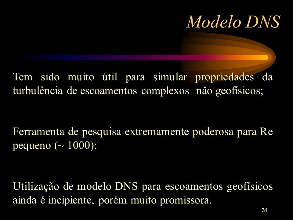 31 Modelo DNS Tem sido muito útil para simular propriedades da turbulência de escoamentos complexos não geofísicos; Ferramenta de pesquisa extremament