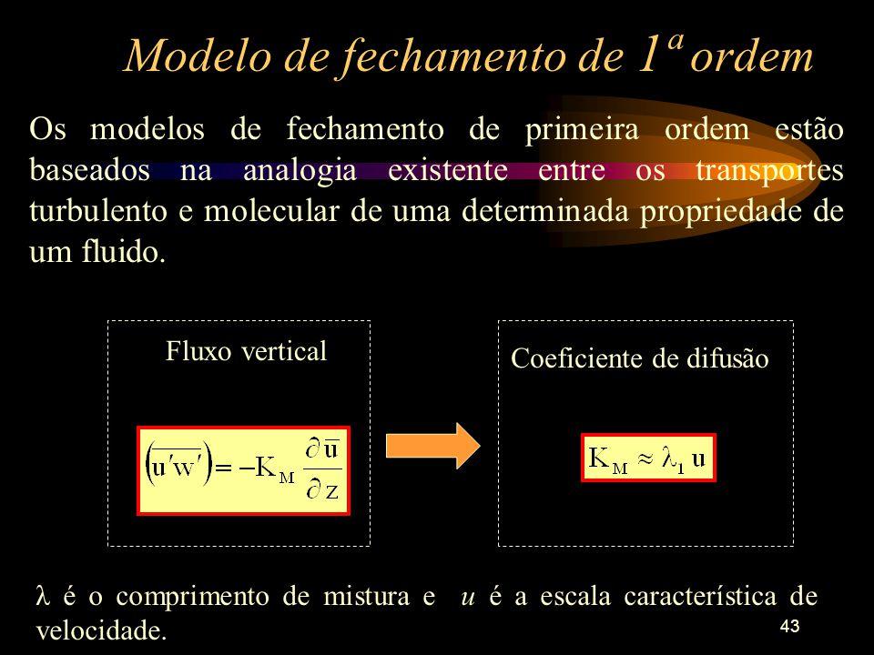 43 Modelo de fechamento de 1ª ordem Os modelos de fechamento de primeira ordem estão baseados na analogia existente entre os transportes turbulento e