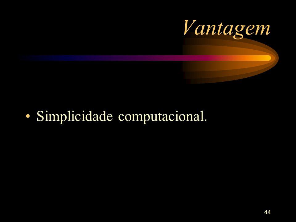44 Vantagem Simplicidade computacional.