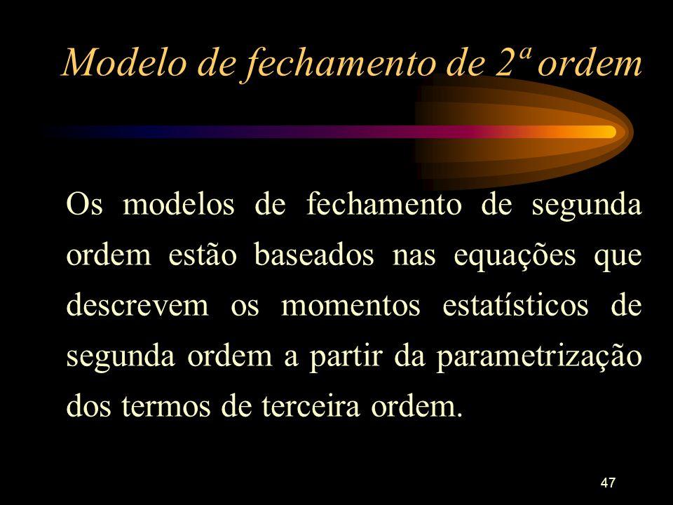 47 Modelo de fechamento de 2ª ordem Os modelos de fechamento de segunda ordem estão baseados nas equações que descrevem os momentos estatísticos de se