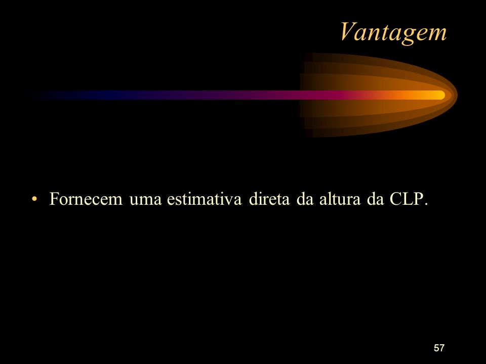 57 Vantagem Fornecem uma estimativa direta da altura da CLP.