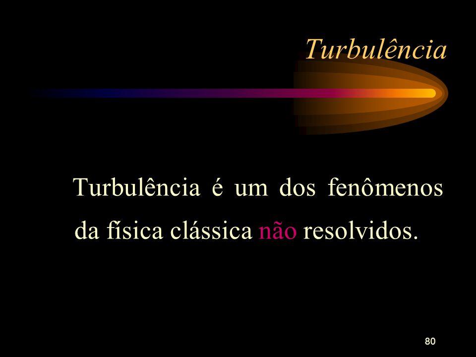 80 Turbulência Turbulência é um dos fenômenos da física clássica não resolvidos.