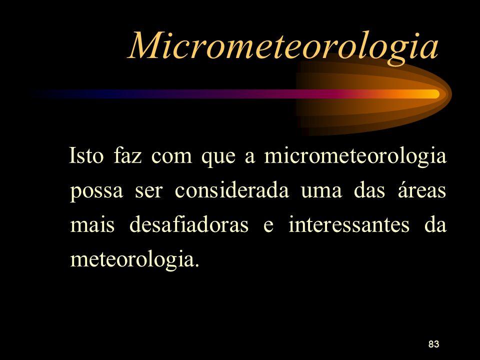 83 Micrometeorologia Isto faz com que a micrometeorologia possa ser considerada uma das áreas mais desafiadoras e interessantes da meteorologia.