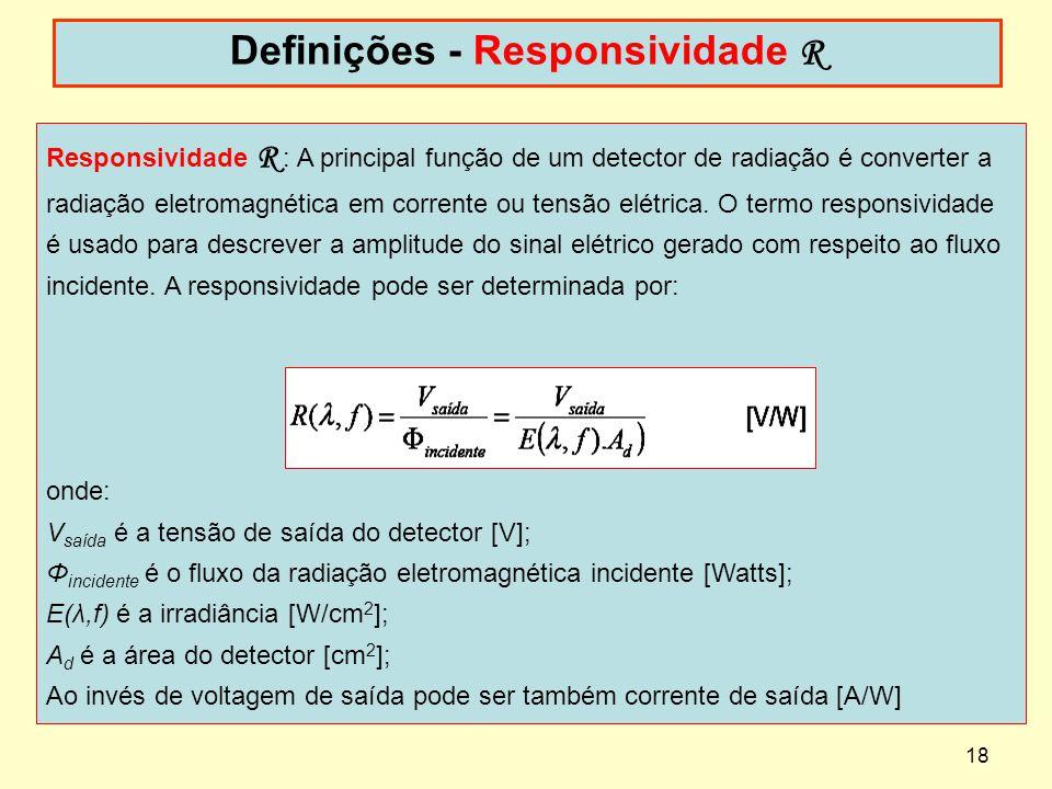 18 Definições - Responsividade R Responsividade R : A principal função de um detector de radiação é converter a radiação eletromagnética em corrente o