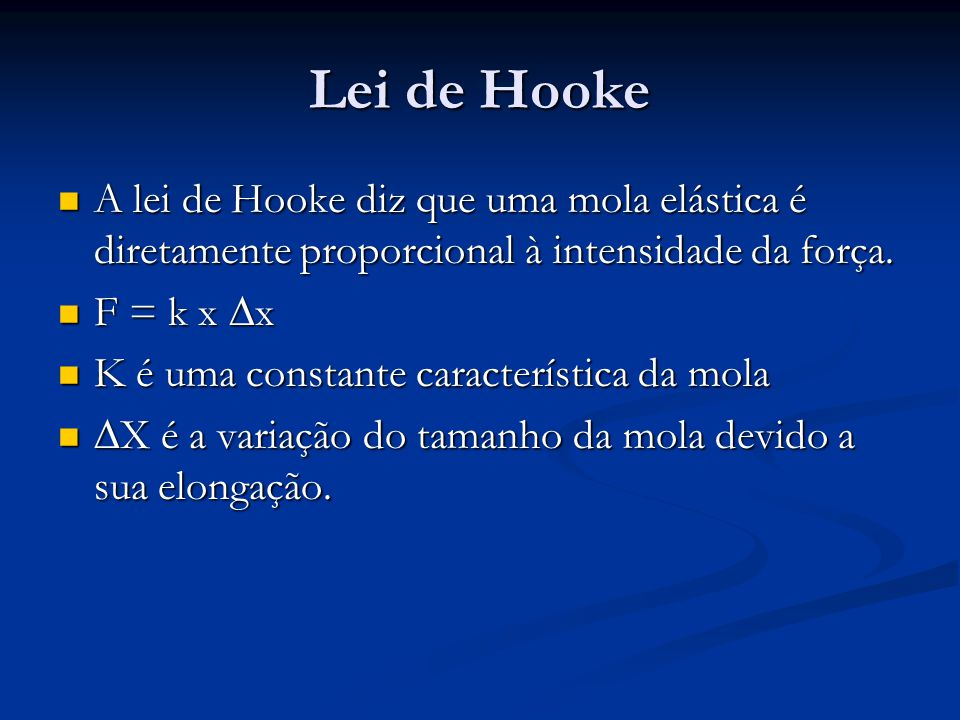 Lei de Hooke A lei de Hooke diz que uma mola elástica é diretamente proporcional à intensidade da força. A lei de Hooke diz que uma mola elástica é di
