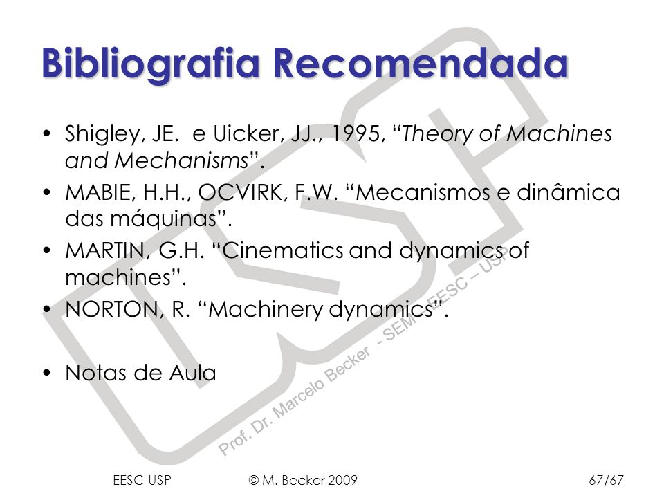 Prof. Dr. Marcelo Becker - SEM – EESC – USP Bibliografia Recomendada EESC-USP © M. Becker 200967/67 Shigley, JE. e Uicker, JJ., 1995, Theory of Machin