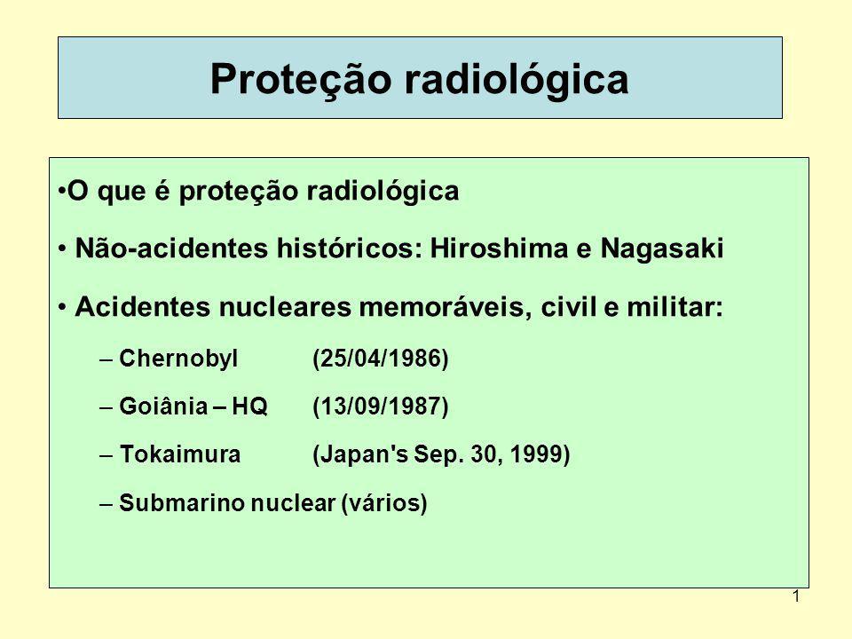 1 Proteção radiológica O que é proteção radiológica Não-acidentes históricos: Hiroshima e Nagasaki Acidentes nucleares memoráveis, civil e militar: – Chernobyl (25/04/1986) – Goiânia – HQ(13/09/1987) – Tokaimura (Japan s Sep.