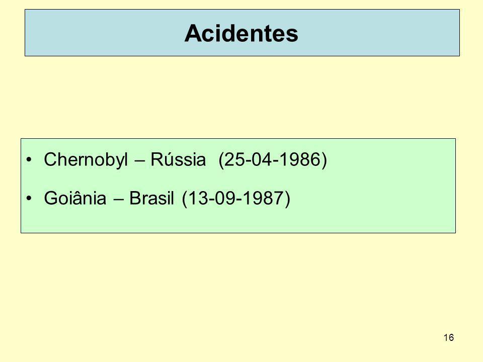 16 Acidentes Chernobyl – Rússia (25-04-1986) Goiânia – Brasil (13-09-1987)