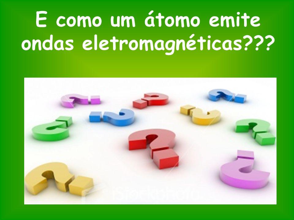 E como um átomo emite ondas eletromagnéticas???