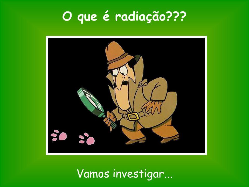 O que é radiação??? Vamos investigar...