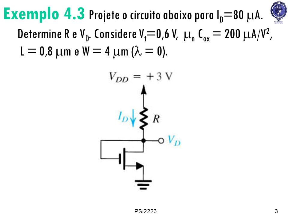 PSI22233 Exemplo 4.3 Projete o circuito abaixo para I D =80 A. Determine R e V D. Considere V t =0,6 V, n C ox = 200 A/V 2, L = 0,8 m e W = 4 m ( = 0)