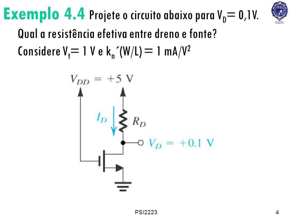 PSI22234 Exemplo 4.4 Projete o circuito abaixo para V D = 0,1V. Qual a resistência efetiva entre dreno e fonte? Considere V t = 1 V e k n ´(W/L) = 1 m