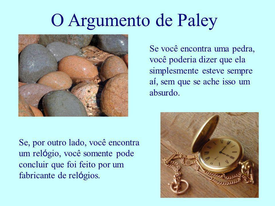 O Argumento de Paley Se você encontra uma pedra, você poderia dizer que ela simplesmente esteve sempre a í, sem que se ache isso um absurdo. Se, por o