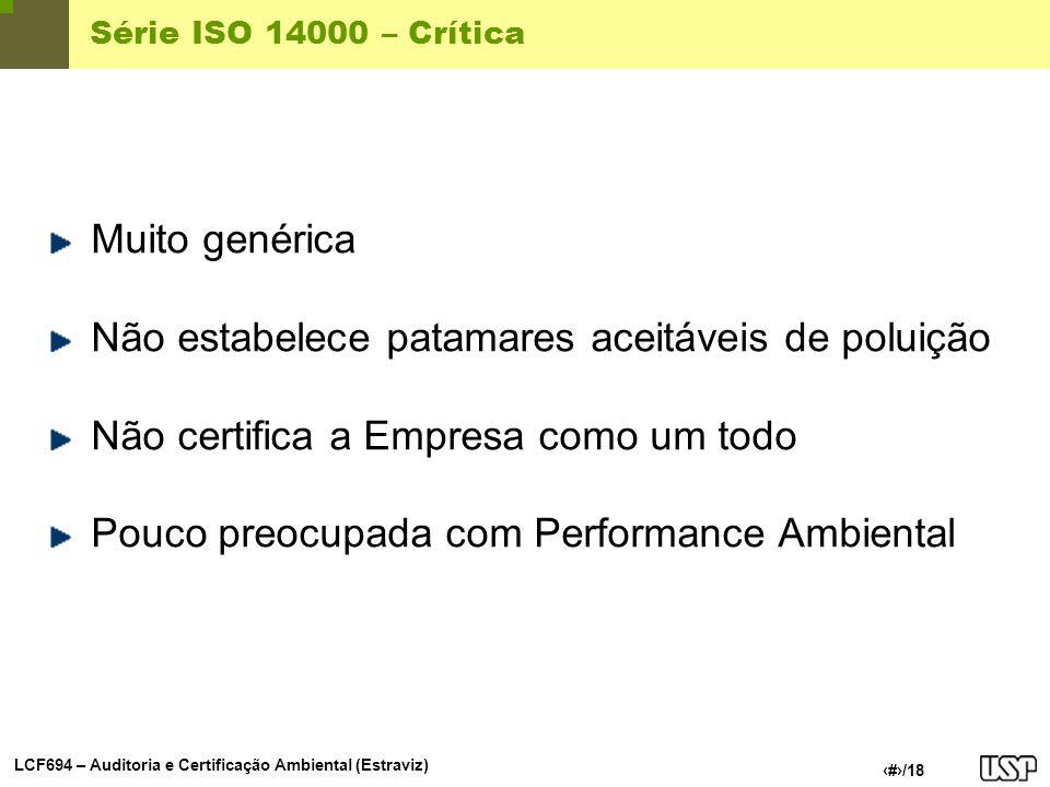 LCF694 – Auditoria e Certificação Ambiental (Estraviz) 18/18 Série ISO 14000 – Crítica Muito genérica Não estabelece patamares aceitáveis de poluição