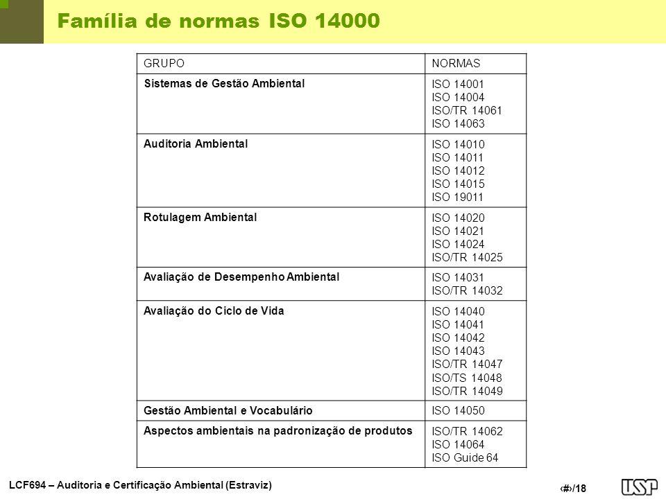LCF694 – Auditoria e Certificação Ambiental (Estraviz) 6/18 Família de normas ISO 14000 GRUPONORMAS Sistemas de Gestão AmbientalISO 14001 ISO 14004 IS
