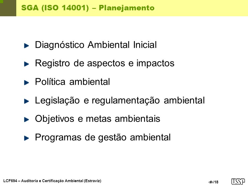 LCF694 – Auditoria e Certificação Ambiental (Estraviz) 8/18 SGA (ISO 14001) – Planejamento: DAI Diagnóstico Ambiental Inicial (DAI) Análise compreensiva dos aspectos, impactos, desempenho e atividades controláveis da organização.