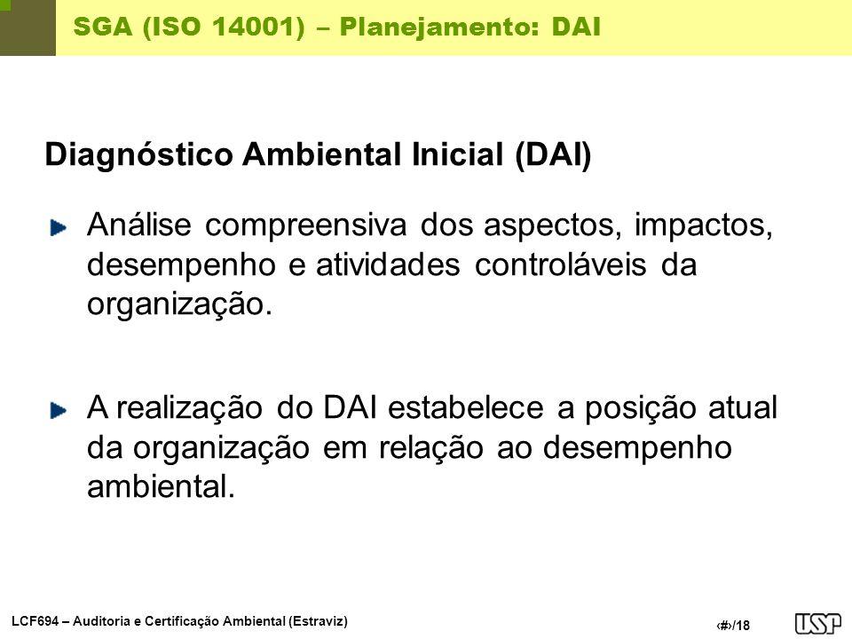 LCF694 – Auditoria e Certificação Ambiental (Estraviz) 8/18 SGA (ISO 14001) – Planejamento: DAI Diagnóstico Ambiental Inicial (DAI) Análise compreensi