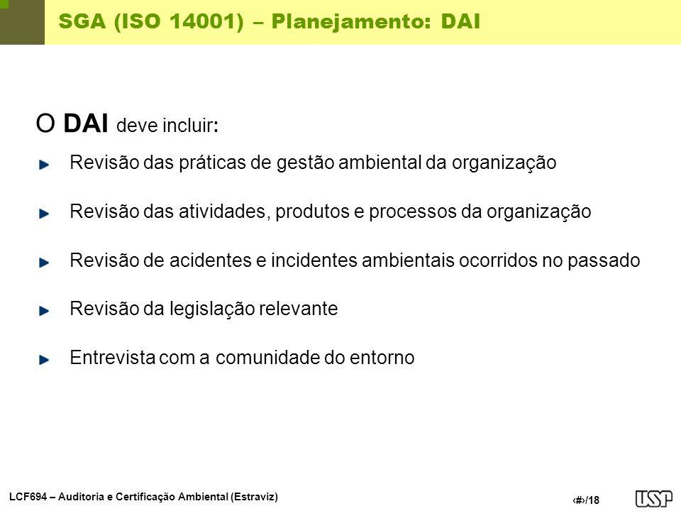 LCF694 – Auditoria e Certificação Ambiental (Estraviz) 10/18 SGA (ISO 14001) – Planejamento: DAI O DAI deve identificar: Todos os inputs e outputs das atividades, funções, produtos e processos da organização Todas as emissões atmosféricas controladas e não-controladas Todas as descargas controladas ou não-controladas de águas residuais para meios hídricos ou coletores Resíduos sólidos e outros contaminantes de solo Todas as utilizações de solo, água, combustíveis, energia e outros recursos naturais Todas as descargas de energia térmica, ruído, odores, poeiras, vibrações e impactos visuais Aspectos ambientais e comunitários locais relevantes para a organização Todas as condições normais e anormais de operação, incluindo potenciais acidentes e emergências O ciclo de vida completo dos produtos da organização