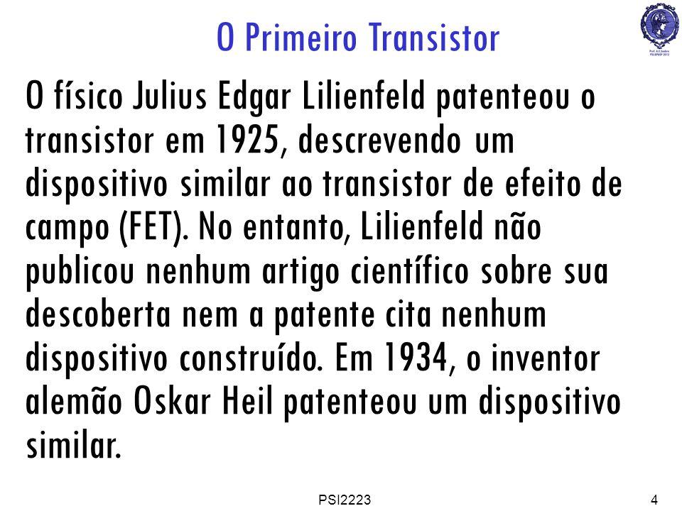 PSI22234 O Primeiro Transistor O físico Julius Edgar Lilienfeld patenteou o transistor em 1925, descrevendo um dispositivo similar ao transistor de ef